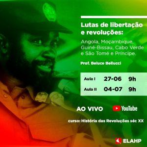 27/6 e 4/7 , 9h – Lutas de libertação e revoluções em Angola, Moçambique, Guiné-Bissau, Cabo Verde e São Tomé e Principe. Prof. Beluce Bellucci
